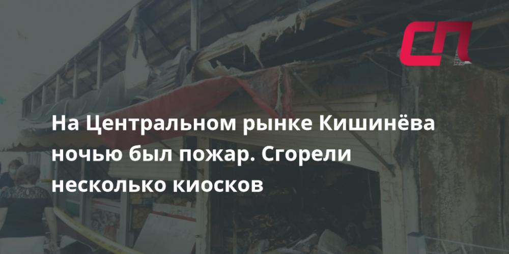 На Центральном рынке Кишинёва ночью был пожар. Сгорели несколько киосков