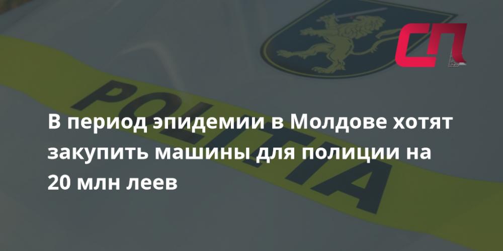В период эпидемии в Молдове хотят закупить машины для полиции на 20 млн леев