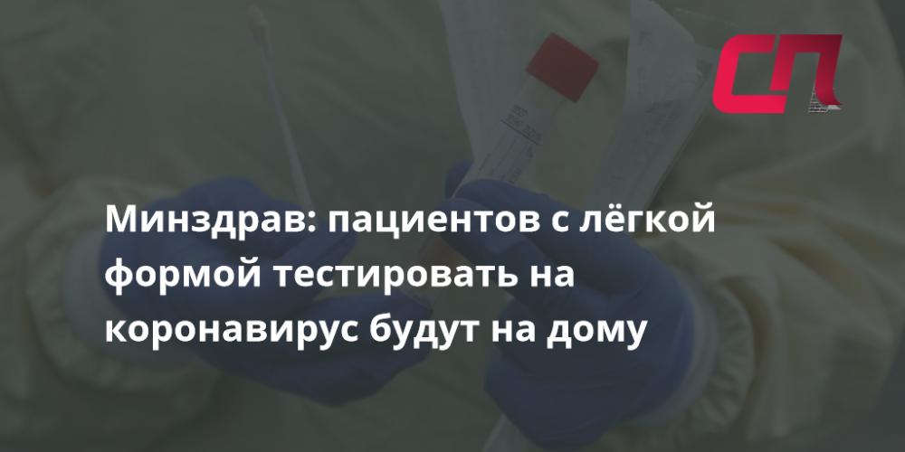Минздрав: пациентов с лёгкой формой тестировать на коронавирус  будут на дому